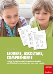 Leggere, ascoltare, comprendere Percorsi di riabilitazione logopedica per bambini con difficoltà di comprensione del testo orale e scritto