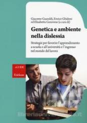 Genetica e ambiente nella dislessia. Strategie per favorire l'apprendimento a scuola e all'università e l'ingresso nel mondo del lavoro