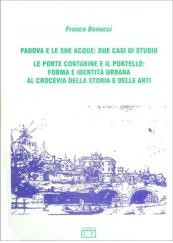 Padova e le sue acque: due casi di studio. Le porte Contarine e il Portello: forma e identità urbana al crocevia della storia e delle arti