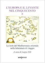 L' Europa e il Levante nel Cinquecento. Le isole del Mediterraneo orientale nella letteratura di viaggio. Volume II